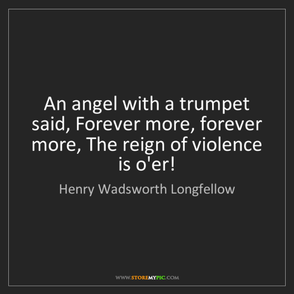 Henry Wadsworth Longfellow: An angel with a trumpet said, Forever more, forever more,...