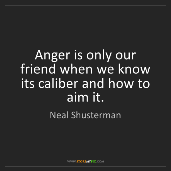 Neal Shusterman: Anger is only our friend when we know its caliber and...