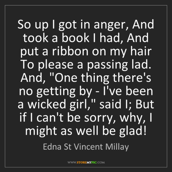 Edna St Vincent Millay: So up I got in anger, And took a book I had, And put...