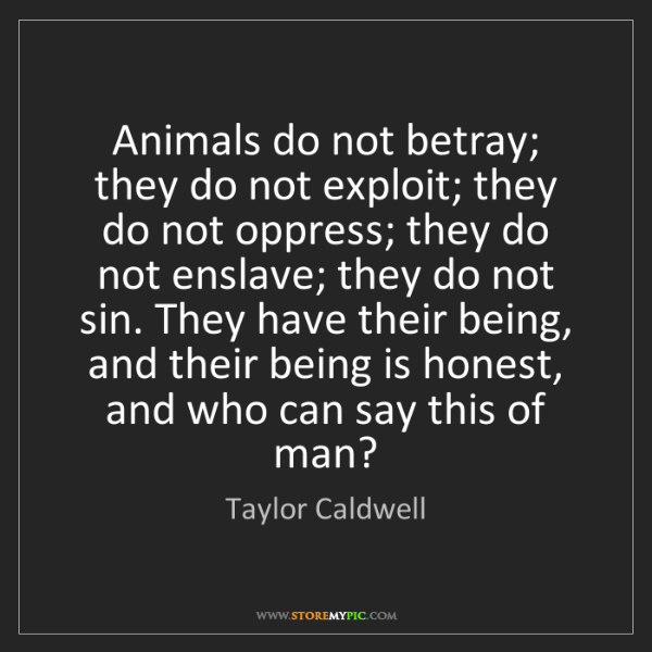 Taylor Caldwell: Animals do not betray; they do not exploit; they do not...