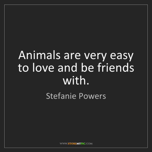 Stefanie Powers: Animals are very easy to love and be friends with.