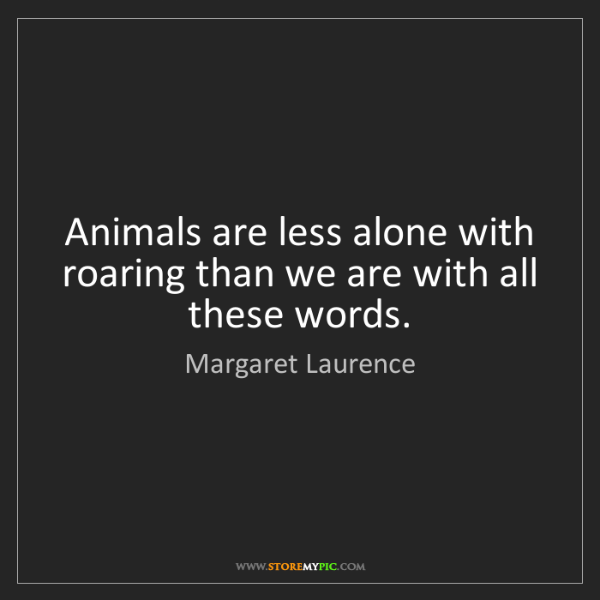Margaret Laurence: Animals are less alone with roaring than we are with...