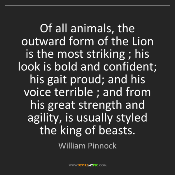 William Pinnock: Of all animals, the outward form of the Lion is the most...