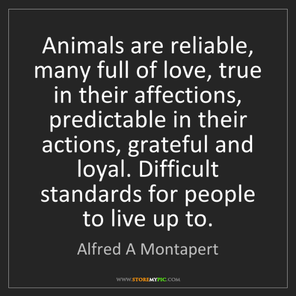 Alfred A Montapert: Animals are reliable, many full of love, true in their...
