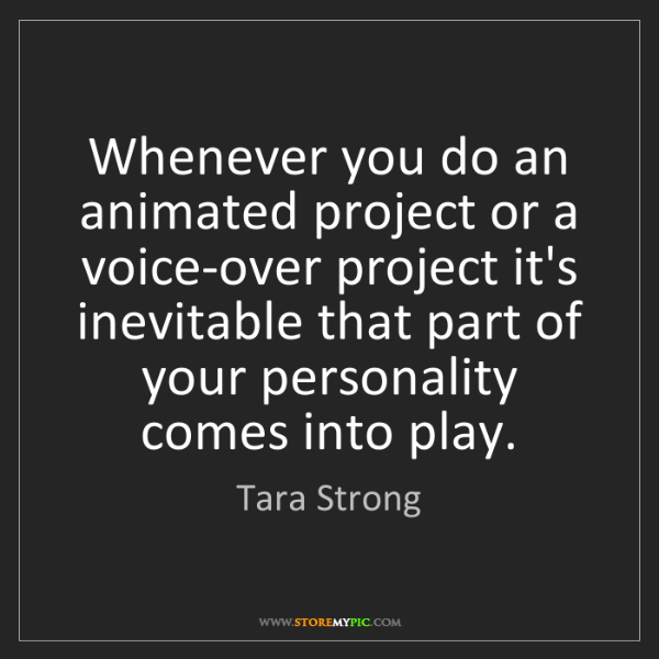 Tara Strong: Whenever you do an animated project or a voice-over project...