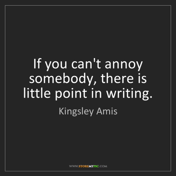 Kingsley Amis: If you can't annoy somebody, there is little point in...