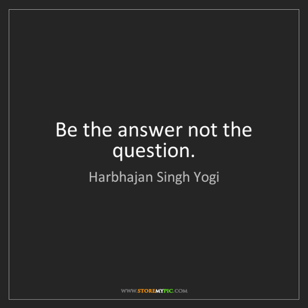 Harbhajan Singh Yogi: Be the answer not the question.