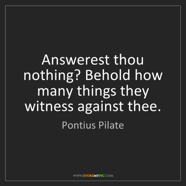 Pontius Pilate: Answerest thou nothing? Behold how many things they witness...