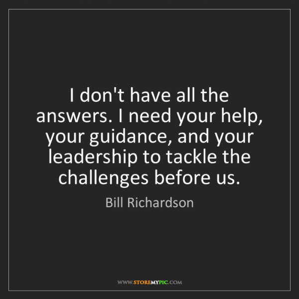 Bill Richardson: I don't have all the answers. I need your help, your...