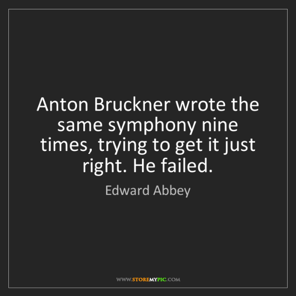 Edward Abbey: Anton Bruckner wrote the same symphony nine times, trying...