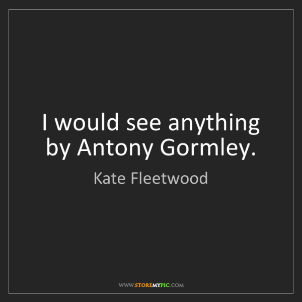 Kate Fleetwood: I would see anything by Antony Gormley.