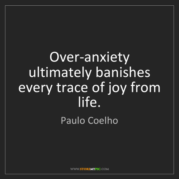 Paulo Coelho: Over-anxiety ultimately banishes every trace of joy from...