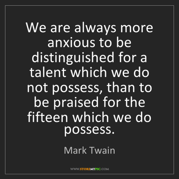 Mark Twain: We are always more anxious to be distinguished for a...