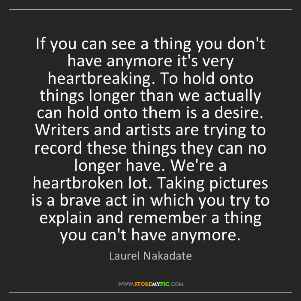 Laurel Nakadate: If you can see a thing you don't have anymore it's very...