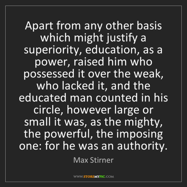 Max Stirner: Apart from any other basis which might justify a superiority,...