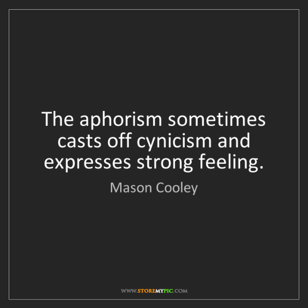 Mason Cooley: The aphorism sometimes casts off cynicism and expresses...