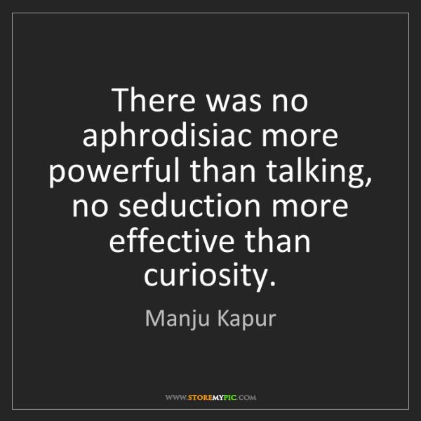 Manju Kapur: There was no aphrodisiac more powerful than talking,...