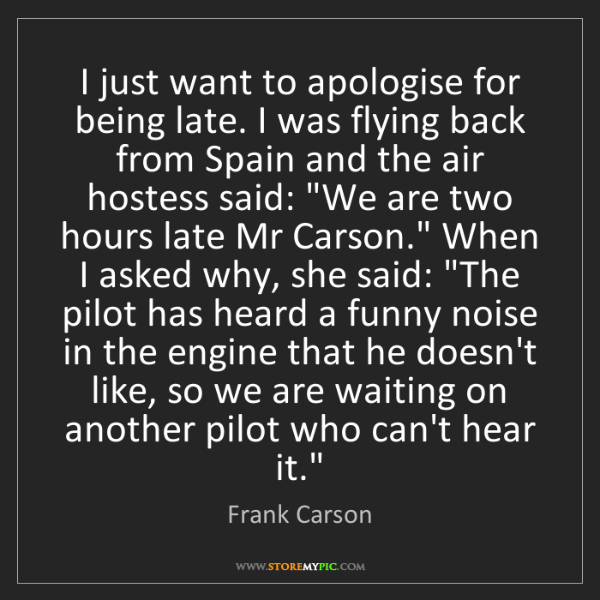 Frank Carson: I just want to apologise for being late. I was flying...