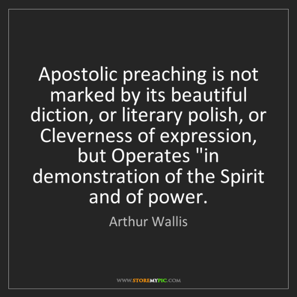 Arthur Wallis: Apostolic preaching is not marked by its beautiful diction,...