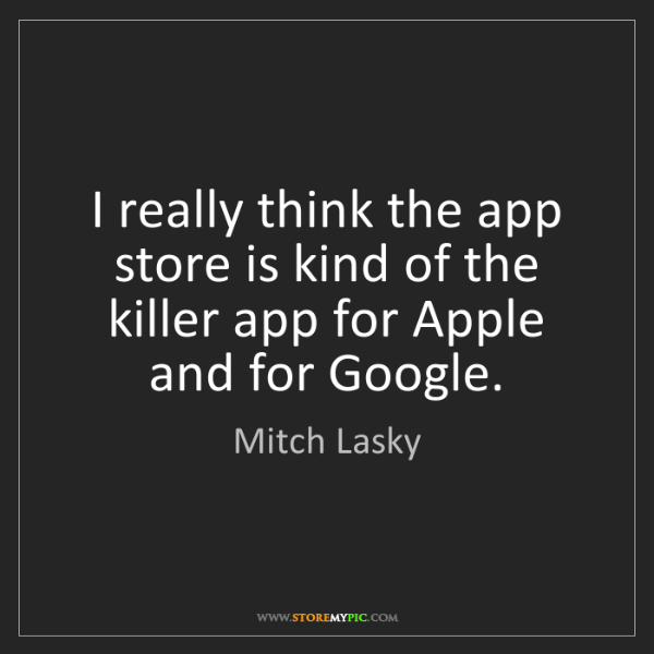 Mitch Lasky: I really think the app store is kind of the killer app...