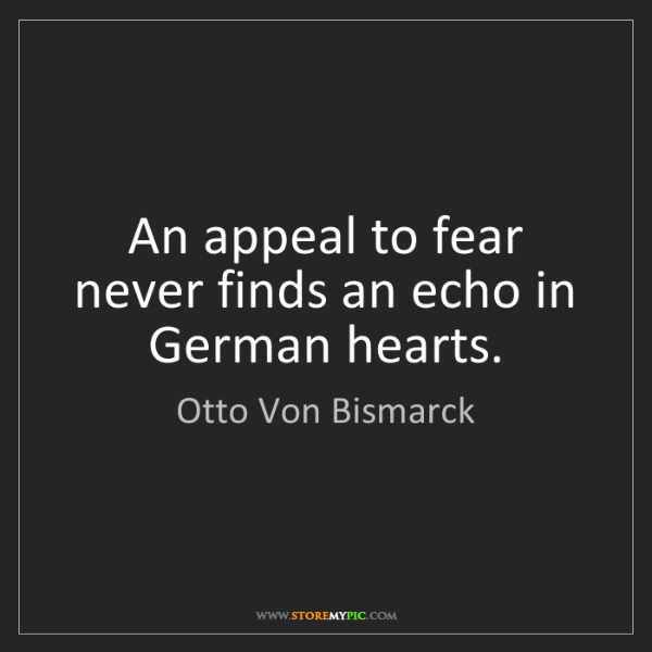 Otto Von Bismarck: An appeal to fear never finds an echo in German hearts.