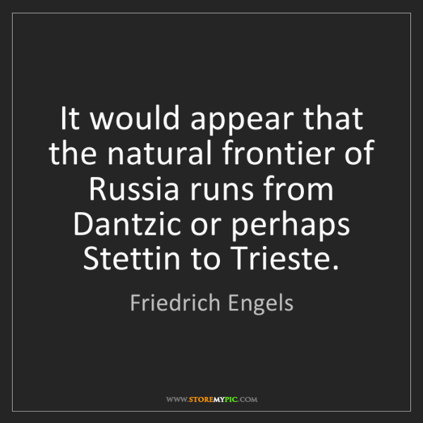 Friedrich Engels: It would appear that the natural frontier of Russia runs...