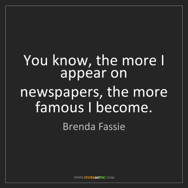 Brenda Fassie: You know, the more I appear on newspapers, the more famous...