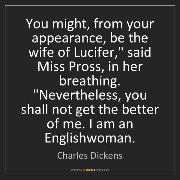"Charles Dickens: You might, from your appearance, be the wife of Lucifer,""..."