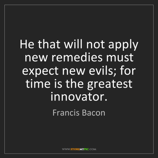 Francis Bacon: He that will not apply new remedies must expect new evils;...