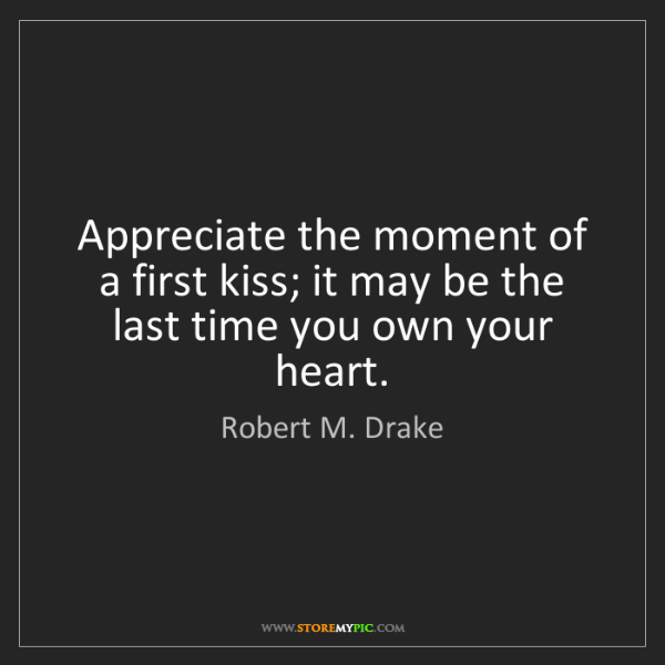 Robert M. Drake: Appreciate the moment of a first kiss; it may be the...