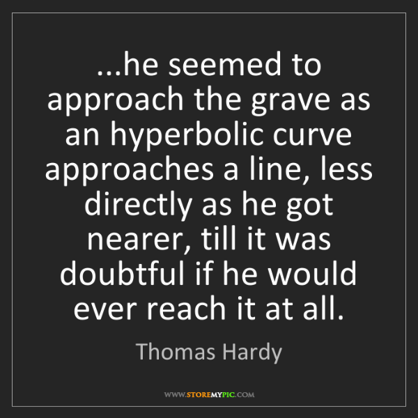 Thomas Hardy: ...he seemed to approach the grave as an hyperbolic curve...