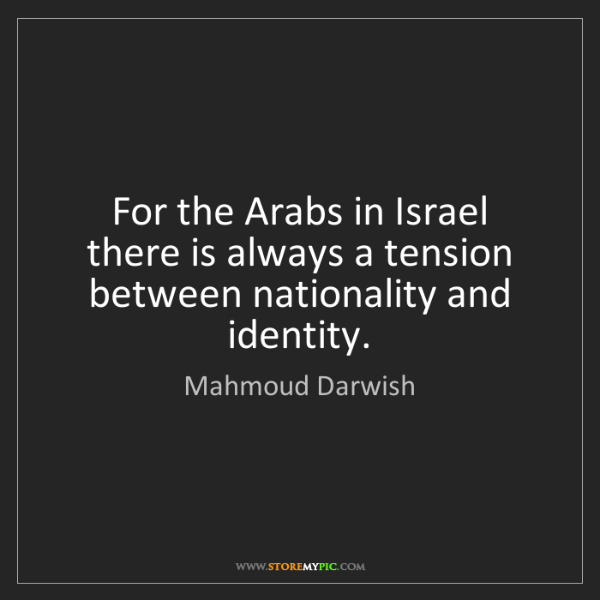 Mahmoud Darwish: For the Arabs in Israel there is always a tension between...