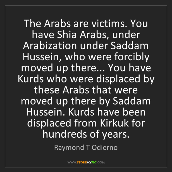 Raymond T Odierno: The Arabs are victims. You have Shia Arabs, under Arabization...