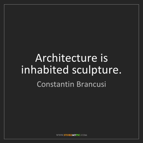 Constantin Brancusi: Architecture is inhabited sculpture.