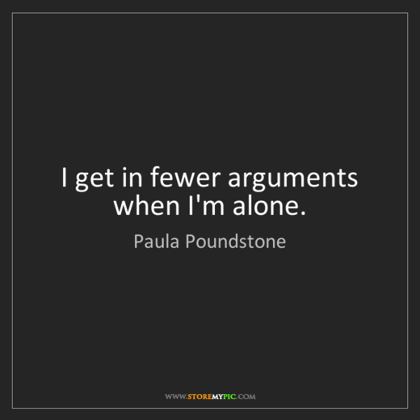 Paula Poundstone: I get in fewer arguments when I'm alone.