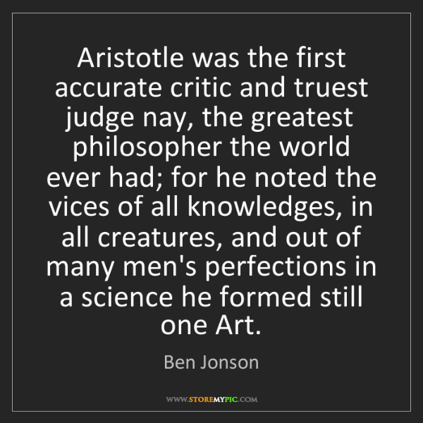 Ben Jonson: Aristotle was the first accurate critic and truest judge...