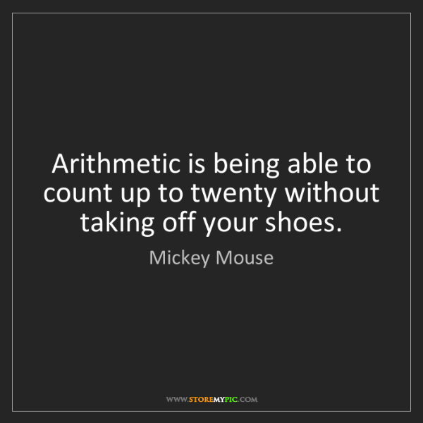 Mickey Mouse: Arithmetic is being able to count up to twenty without...