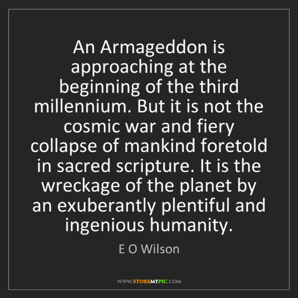 E O Wilson: An Armageddon is approaching at the beginning of the...