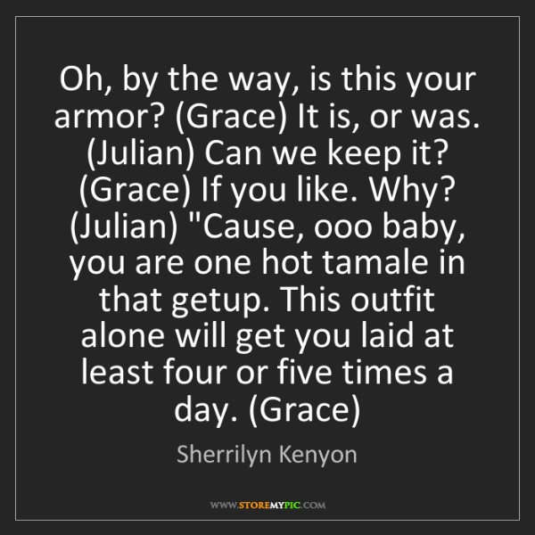 Sherrilyn Kenyon: Oh, by the way, is this your armor? (Grace) It is, or...