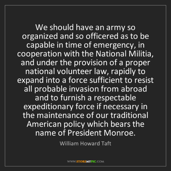 William Howard Taft: We should have an army so organized and so officered...