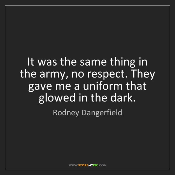 Rodney Dangerfield: It was the same thing in the army, no respect. They gave...