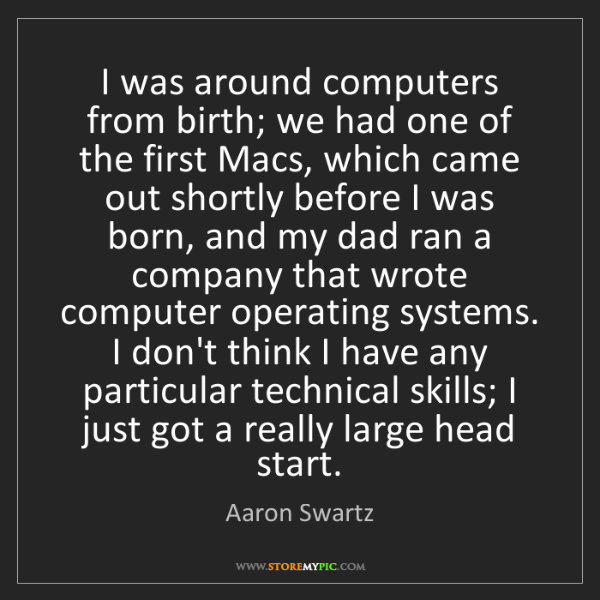 Aaron Swartz: I was around computers from birth; we had one of the...