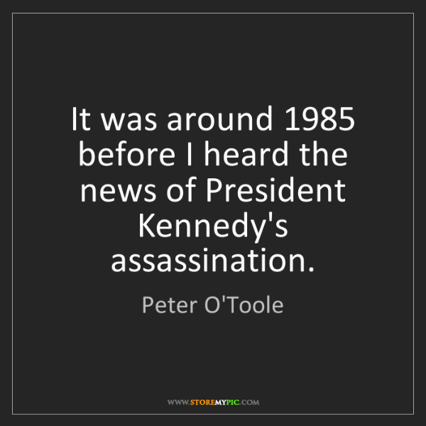 Peter O'Toole: It was around 1985 before I heard the news of President...