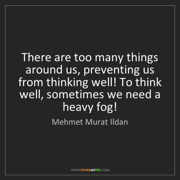 Mehmet Murat Ildan: There are too many things around us, preventing us from...