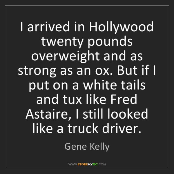 Gene Kelly: I arrived in Hollywood twenty pounds overweight and as...
