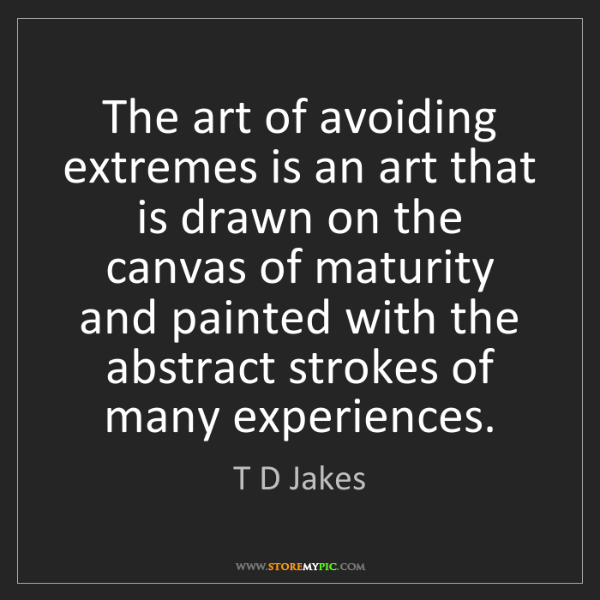 T D Jakes: The art of avoiding extremes is an art that is drawn...