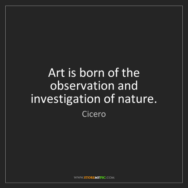 Cicero: Art is born of the observation and investigation of nature.