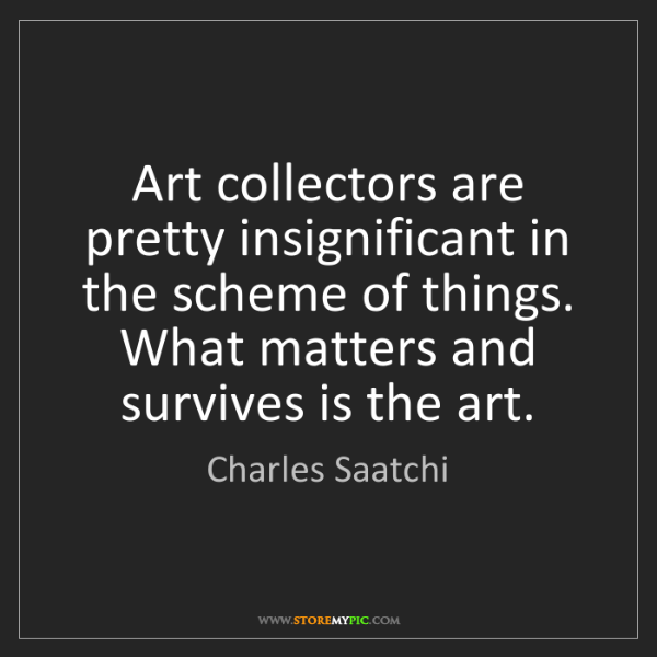 Charles Saatchi: Art collectors are pretty insignificant in the scheme...