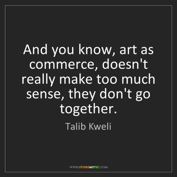 Talib Kweli: And you know, art as commerce, doesn't really make too...