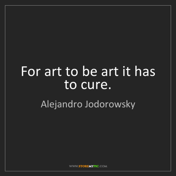 Alejandro Jodorowsky: For art to be art it has to cure.